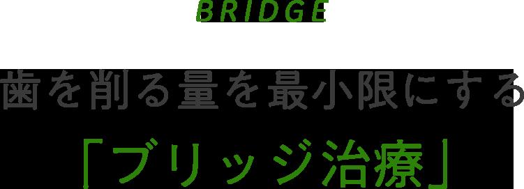 BRIDGE 歯を削る量を最小限にする「ブリッジ治療」